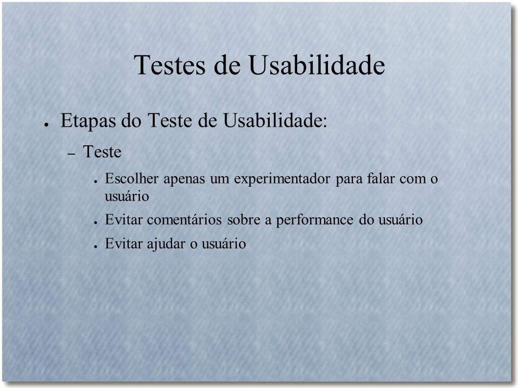 Testes de Usabilidade Etapas do Teste de Usabilidade: – Teste Escolher apenas um experimentador para falar com o usuário Evitar comentários sobre a pe