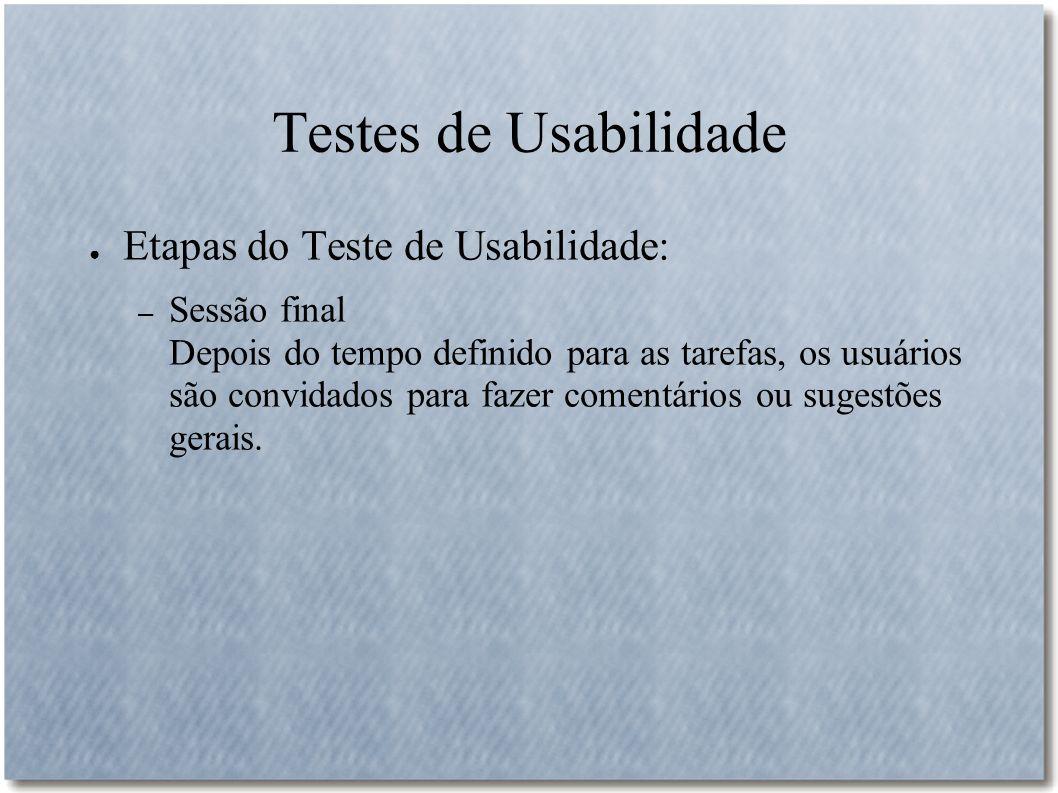 Testes de Usabilidade Etapas do Teste de Usabilidade: – Sessão final Depois do tempo definido para as tarefas, os usuários são convidados para fazer c