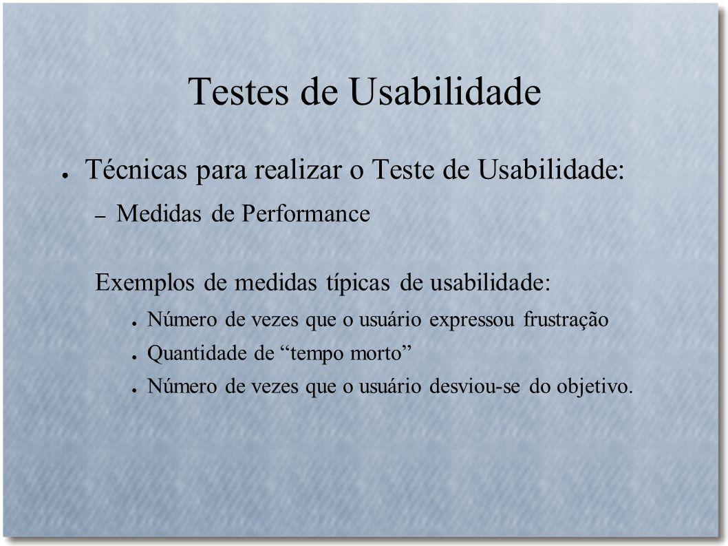 Testes de Usabilidade Técnicas para realizar o Teste de Usabilidade: – Medidas de Performance Exemplos de medidas típicas de usabilidade: Número de ve
