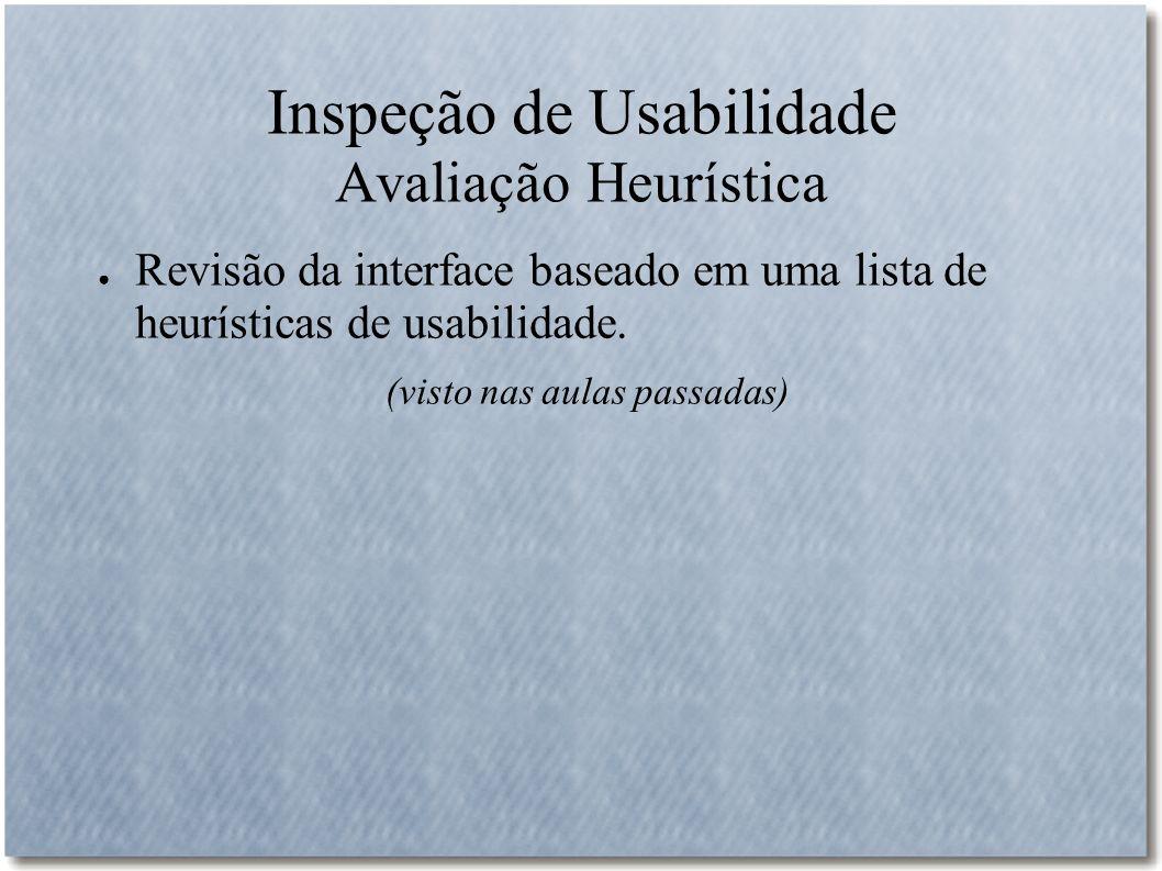 Inspeção de Usabilidade Avaliação Heurística Revisão da interface baseado em uma lista de heurísticas de usabilidade. (visto nas aulas passadas)