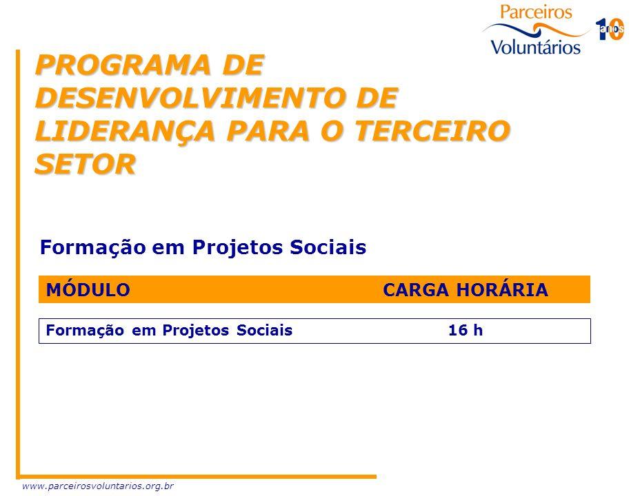 www.parceirosvoluntarios.org.br PROGRAMA DE DESENVOLVIMENTO DE LIDERANÇA PARA O TERCEIRO SETOR Formação em Projetos Sociais MÓDULO CARGA HORÁRIA Forma