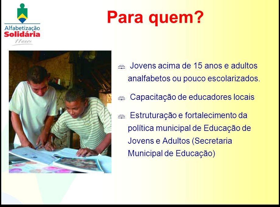 Para quem? Jovens acima de 15 anos e adultos analfabetos ou pouco escolarizados. Capacitação de educadores locais Estruturação e fortalecimento da pol