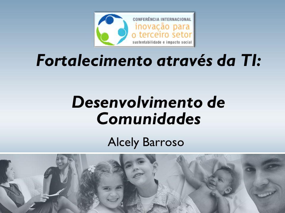 Alcely Barroso Fortalecimento através da TI: Desenvolvimento de Comunidades