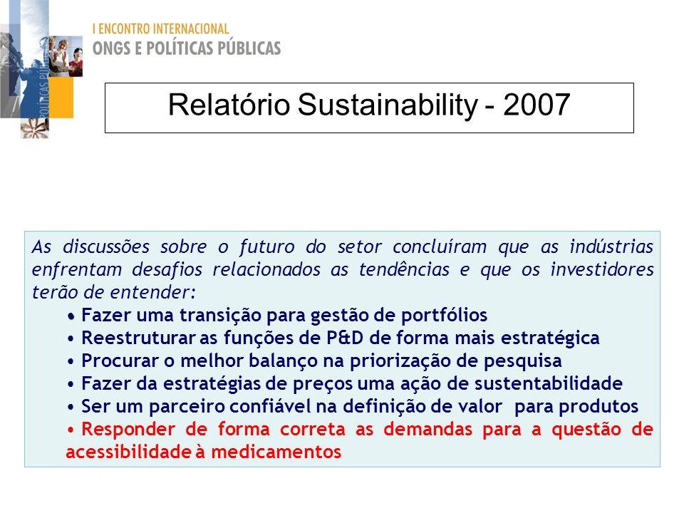 Relatório Sustainability - 2007 As discussões sobre o futuro do setor concluíram que as indústrias enfrentam desafios relacionados as tendências e que os investidores terão de entender: Fazer uma transição para gestão de portfólios Reestruturar as funções de P&D de forma mais estratégica Procurar o melhor balanço na priorização de pesquisa Fazer da estratégias de preços uma ação de sustentabilidade Ser um parceiro confiável na definição de valor para produtos Responder de forma correta as demandas para a questão de acessibilidade à medicamentos
