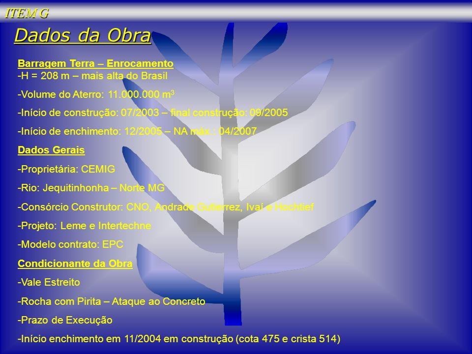 ITEM G Dados da Obra Barragem Terra – Enrocamento -H = 208 m – mais alta do Brasil -Volume do Aterro: 11.000.000 m 3 -Início de construção: 07/2003 –