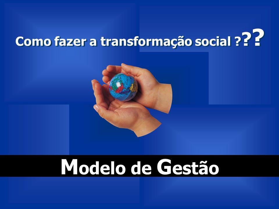 Como fazer a transformação social ? ? ? Como fazer a transformação social ? ? ? M odelo de G estão
