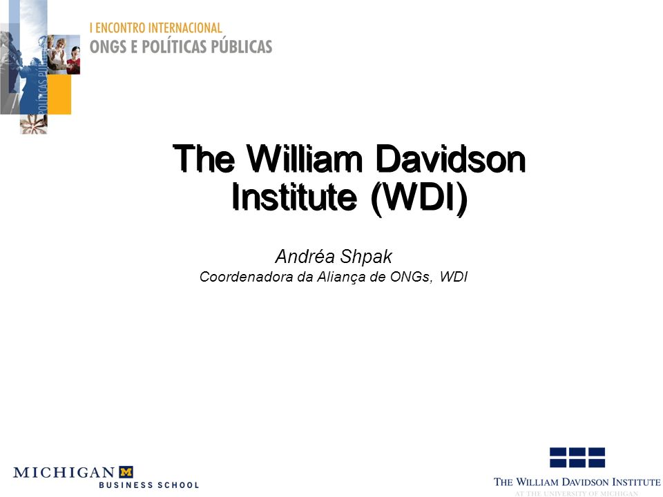 The William Davidson Institute (WDI) Andréa Shpak Coordenadora da Aliança de ONGs, WDI