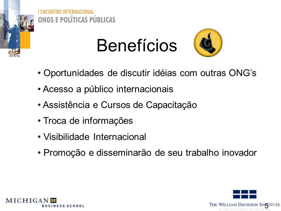 Benefícios 5 Oportunidades de discutir idéias com outras ONGs Acesso a público internacionais Assistência e Cursos de Capacitação Troca de informações Visibilidade Internacional Promoção e disseminarão de seu trabalho inovador