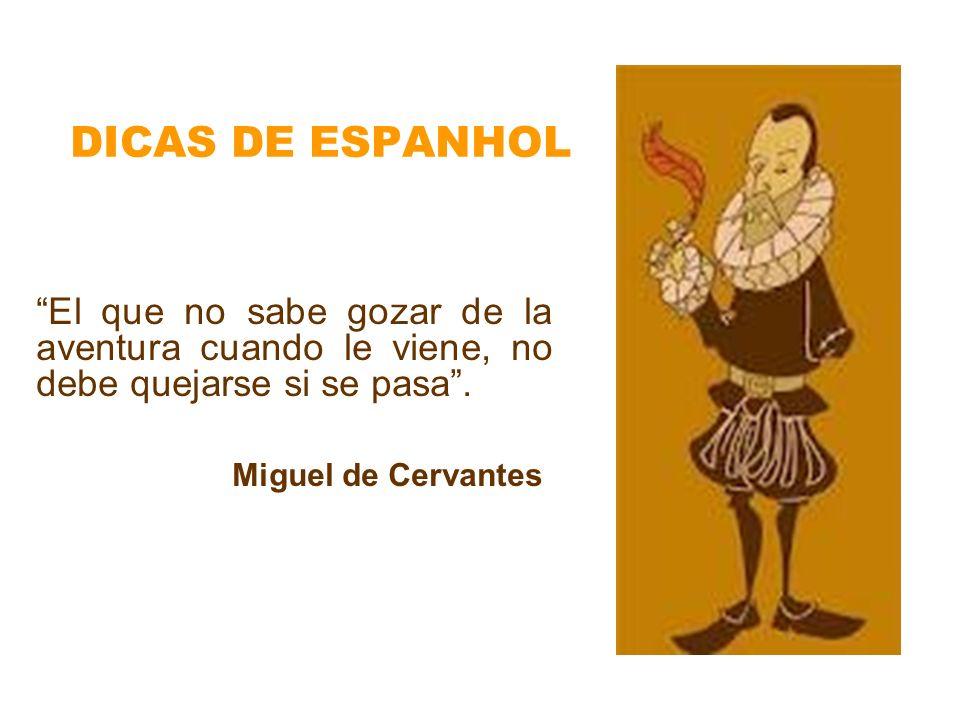 DICAS DE ESPANHOL El que no sabe gozar de la aventura cuando le viene, no debe quejarse si se pasa. Miguel de Cervantes