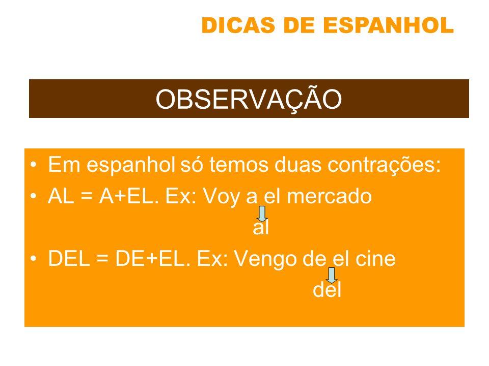 OBSERVAÇÃO Em espanhol só temos duas contrações: AL = A+EL. Ex: Voy a el mercado al DEL = DE+EL. Ex: Vengo de el cine del DICAS DE ESPANHOL
