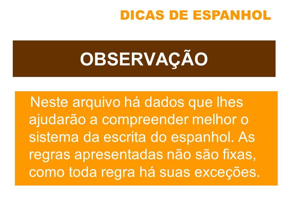 DICAS DE ESPANHOL OBSERVAÇÃO Neste arquivo há dados que lhes ajudarão a compreender melhor o sistema da escrita do espanhol. As regras apresentadas nã
