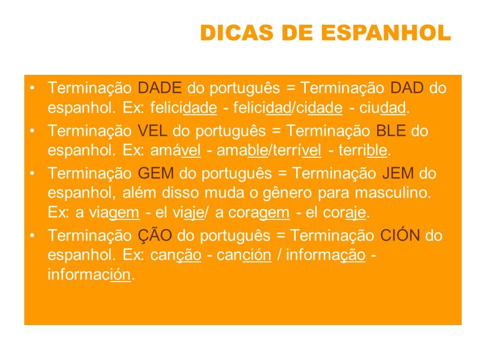 Terminação DADE do português = Terminação DAD do espanhol. Ex: felicidade - felicidad/cidade - ciudad. Terminação VEL do português = Terminação BLE do