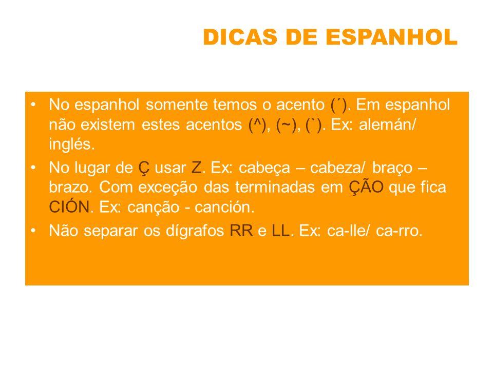 No espanhol somente temos o acento (´). Em espanhol não existem estes acentos (^), (~), (`). Ex: alemán/ inglés. No lugar de Ç usar Z. Ex: cabeça – ca