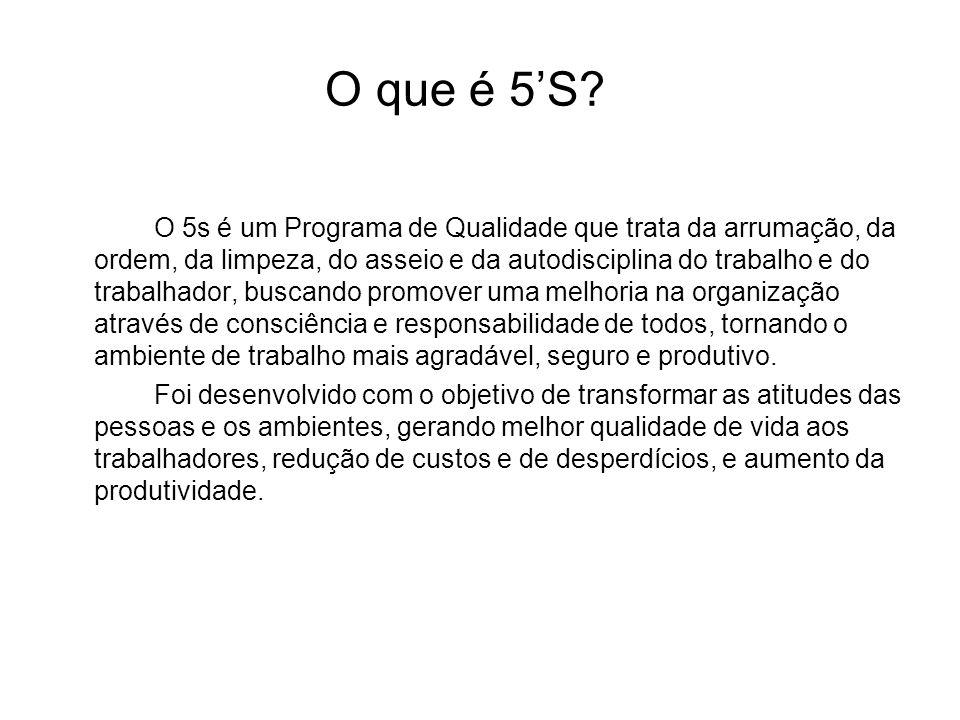 O que é 5S? O 5s é um Programa de Qualidade que trata da arrumação, da ordem, da limpeza, do asseio e da autodisciplina do trabalho e do trabalhador,