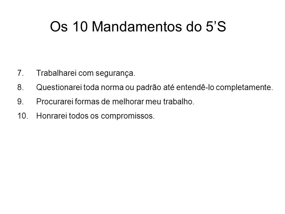 Os 10 Mandamentos do 5S 7.Trabalharei com segurança. 8.Questionarei toda norma ou padrão até entendê-lo completamente. 9.Procurarei formas de melhorar