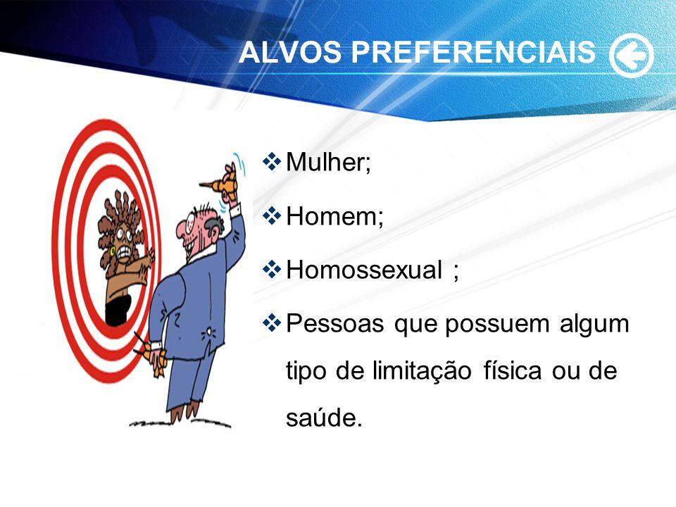 ALVOS PREFERENCIAIS Mulher; Homem; Homossexual ; Pessoas que possuem algum tipo de limitação física ou de saúde.