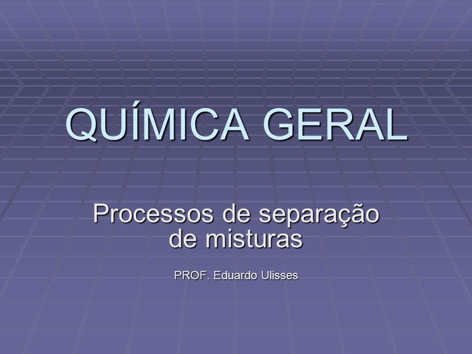 QUÍMICA GERAL Processos de separação de misturas PROF. Eduardo Ulisses