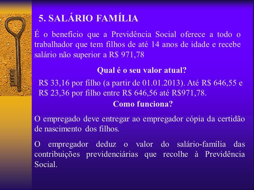 5. SALÁRIO FAMÍLIA É o benefício que a Previdência Social oferece a todo o trabalhador que tem filhos de até 14 anos de idade e recebe salário não sup