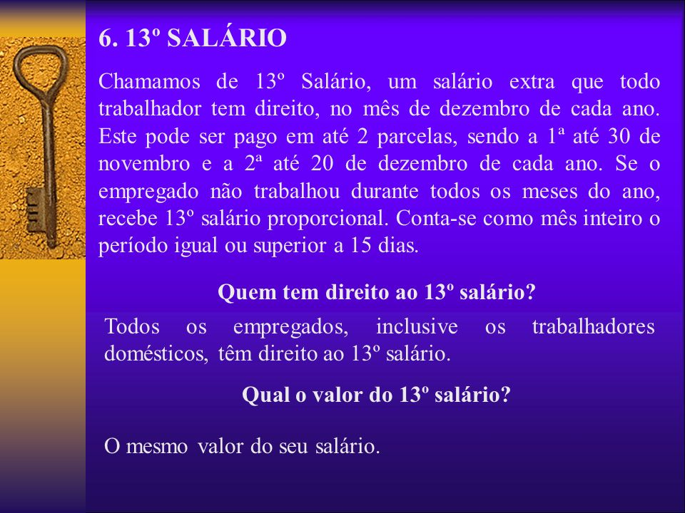 6. 13º SALÁRIO Chamamos de 13º Salário, um salário extra que todo trabalhador tem direito, no mês de dezembro de cada ano. Este pode ser pago em até 2