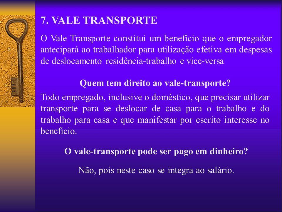 7. VALE TRANSPORTE O Vale Transporte constitui um benefício que o empregador antecipará ao trabalhador para utilização efetiva em despesas de deslocam