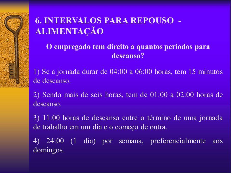 6. INTERVALOS PARA REPOUSO - ALIMENTAÇÃO O empregado tem direito a quantos períodos para descanso? 1) Se a jornada durar de 04:00 a 06:00 horas, tem 1