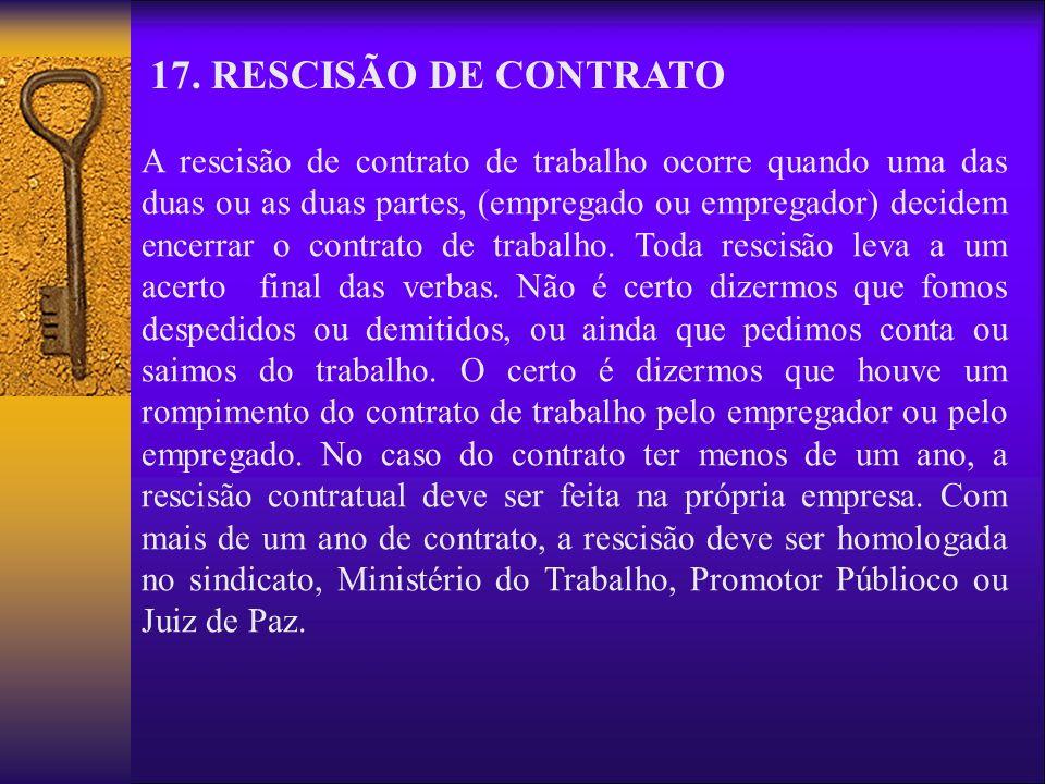 17. RESCISÃO DE CONTRATO A rescisão de contrato de trabalho ocorre quando uma das duas ou as duas partes, (empregado ou empregador) decidem encerrar o