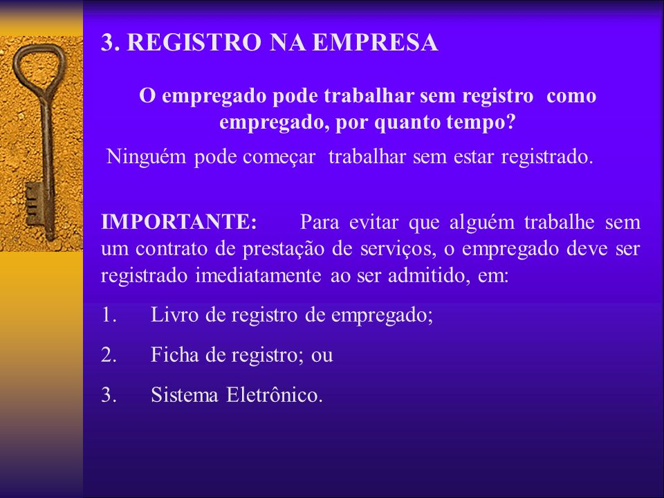 3. REGISTRO NA EMPRESA O empregado pode trabalhar sem registro como empregado, por quanto tempo? Ninguém pode começar trabalhar sem estar registrado.