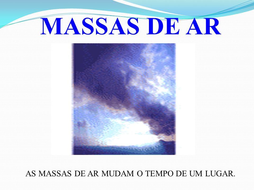 MASSAS DE AR AS MASSAS DE AR MUDAM O TEMPO DE UM LUGAR.