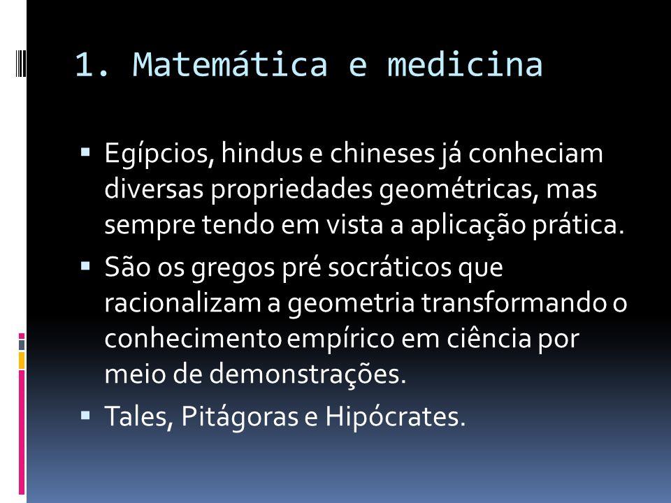 1. Matemática e medicina Egípcios, hindus e chineses já conheciam diversas propriedades geométricas, mas sempre tendo em vista a aplicação prática. Sã