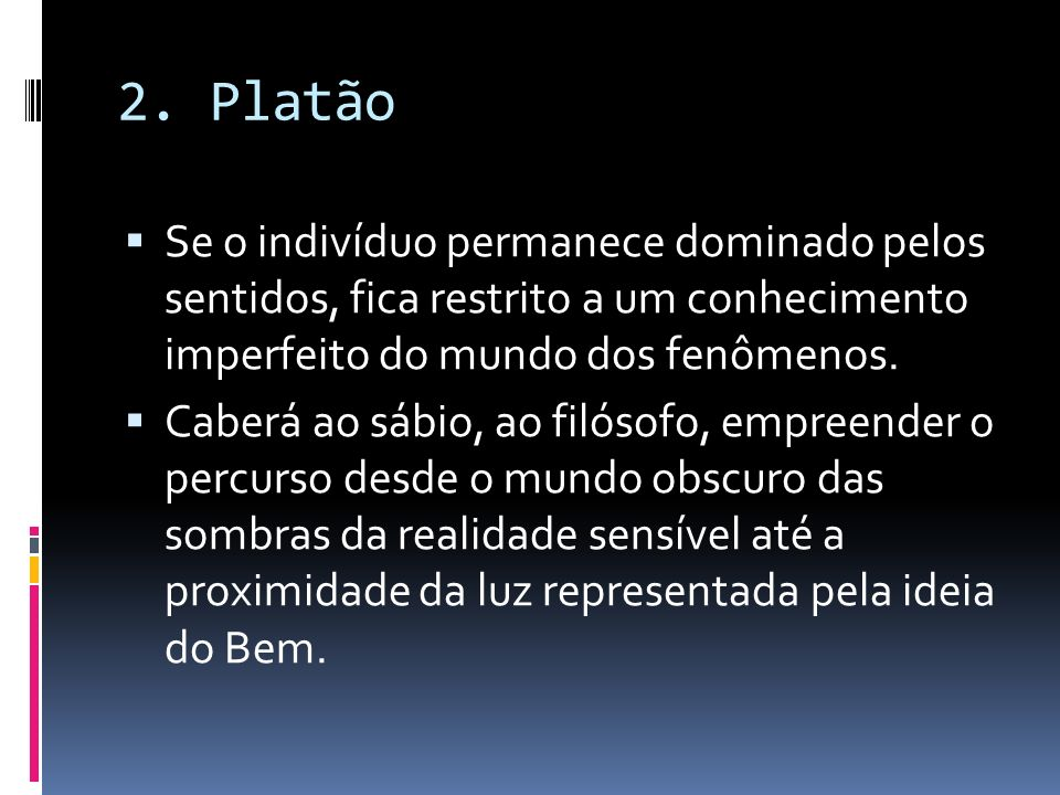 2. Platão Se o indivíduo permanece dominado pelos sentidos, fica restrito a um conhecimento imperfeito do mundo dos fenômenos. Caberá ao sábio, ao fil