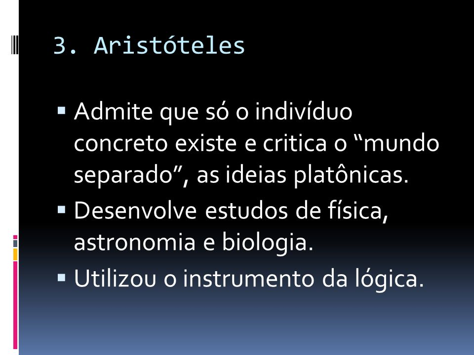 3. Aristóteles Admite que só o indivíduo concreto existe e critica o mundo separado, as ideias platônicas. Desenvolve estudos de física, astronomia e
