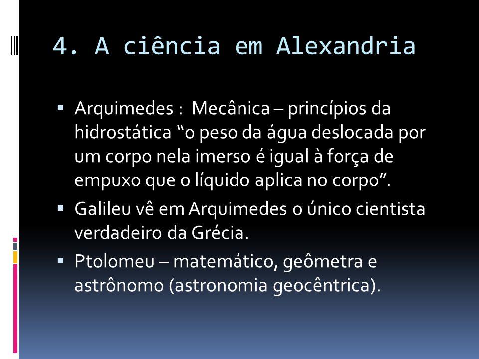 4. A ciência em Alexandria Arquimedes : Mecânica – princípios da hidrostática o peso da água deslocada por um corpo nela imerso é igual à força de emp