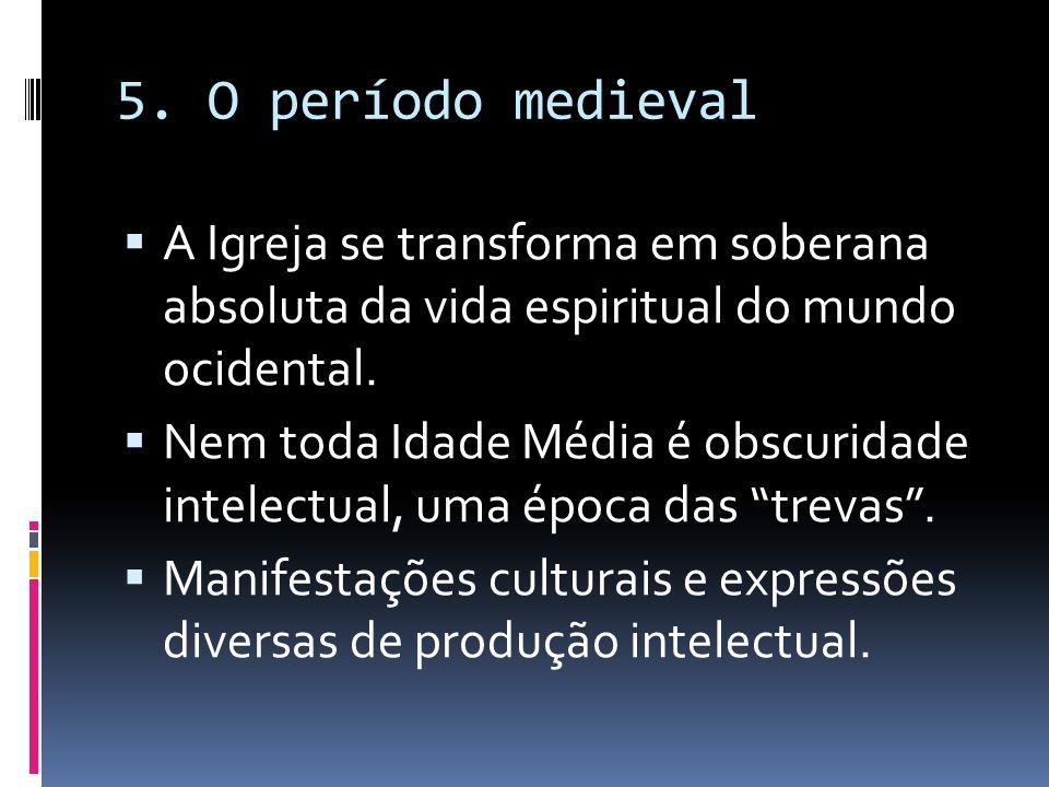 5. O período medieval A Igreja se transforma em soberana absoluta da vida espiritual do mundo ocidental. Nem toda Idade Média é obscuridade intelectua