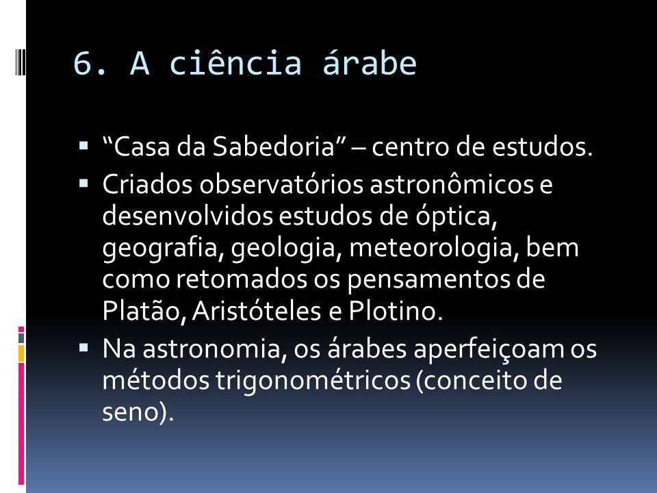 6. A ciência árabe Casa da Sabedoria – centro de estudos. Criados observatórios astronômicos e desenvolvidos estudos de óptica, geografia, geologia, m