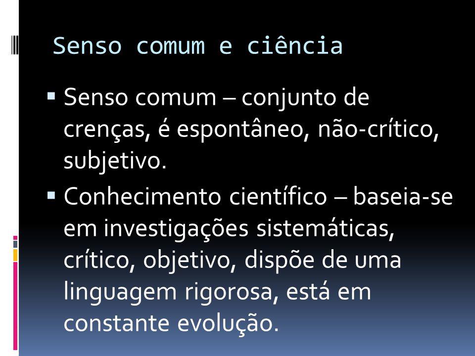 Senso comum e ciência Senso comum – conjunto de crenças, é espontâneo, não-crítico, subjetivo. Conhecimento científico – baseia-se em investigações si