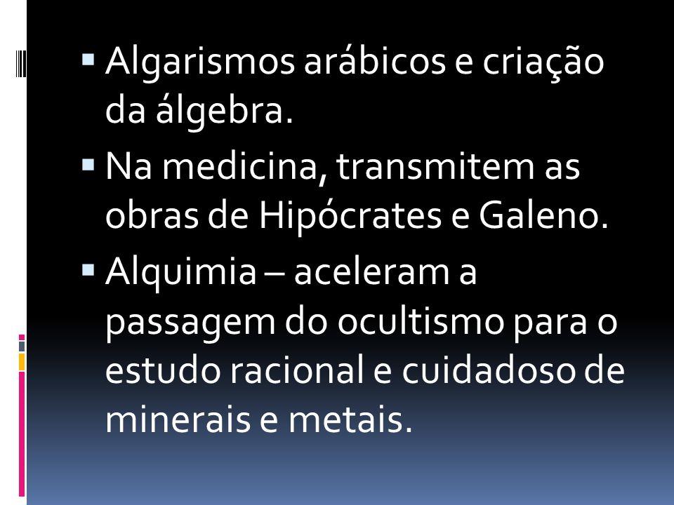 Algarismos arábicos e criação da álgebra. Na medicina, transmitem as obras de Hipócrates e Galeno. Alquimia – aceleram a passagem do ocultismo para o