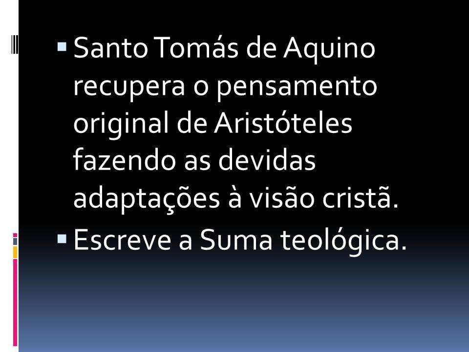 Santo Tomás de Aquino recupera o pensamento original de Aristóteles fazendo as devidas adaptações à visão cristã. Escreve a Suma teológica.