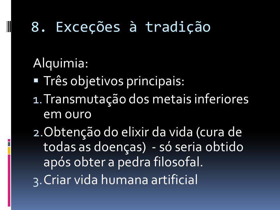 8. Exceções à tradição Alquimia: Três objetivos principais: 1. Transmutação dos metais inferiores em ouro 2. Obtenção do elixir da vida (cura de todas