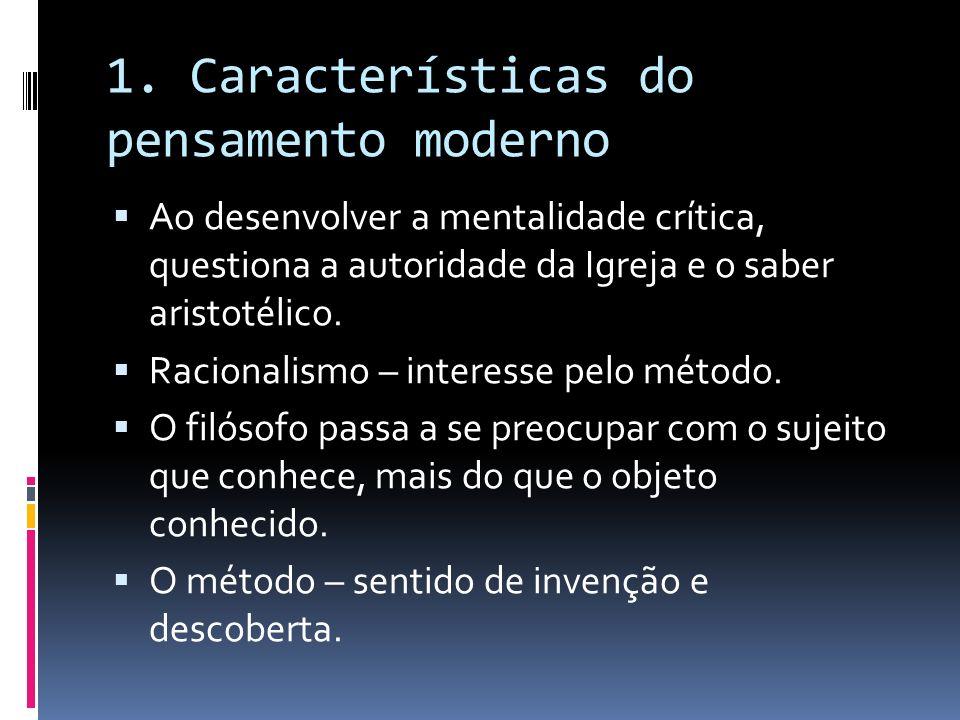 1. Características do pensamento moderno Ao desenvolver a mentalidade crítica, questiona a autoridade da Igreja e o saber aristotélico. Racionalismo –