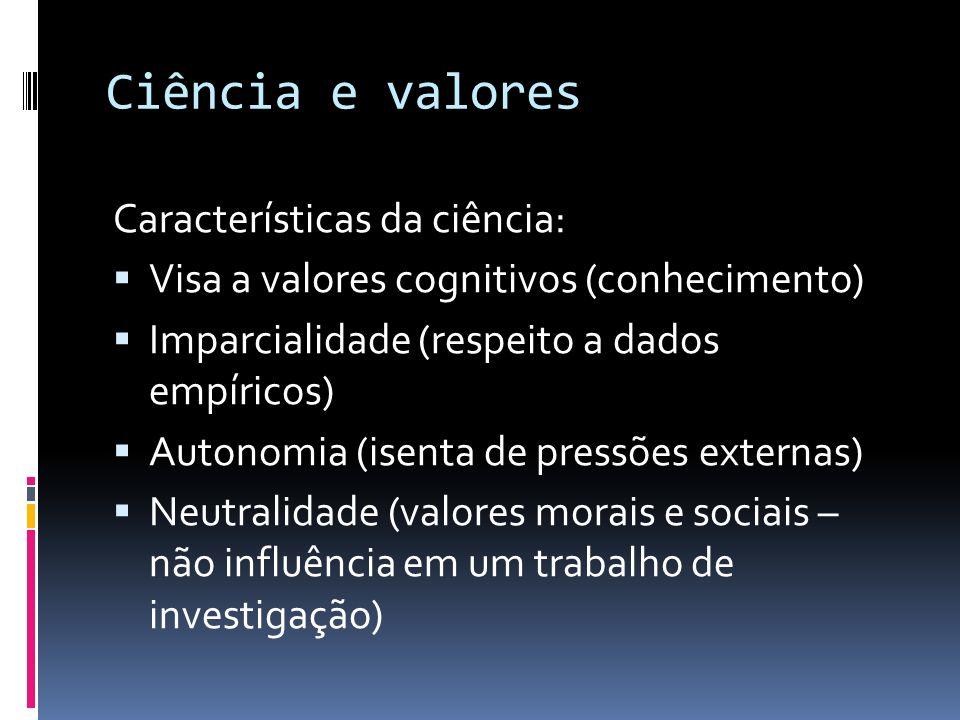 Ciência e valores Características da ciência: Visa a valores cognitivos (conhecimento) Imparcialidade (respeito a dados empíricos) Autonomia (isenta d
