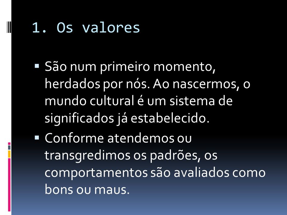 1. Os valores São num primeiro momento, herdados por nós. Ao nascermos, o mundo cultural é um sistema de significados já estabelecido. Conforme atende