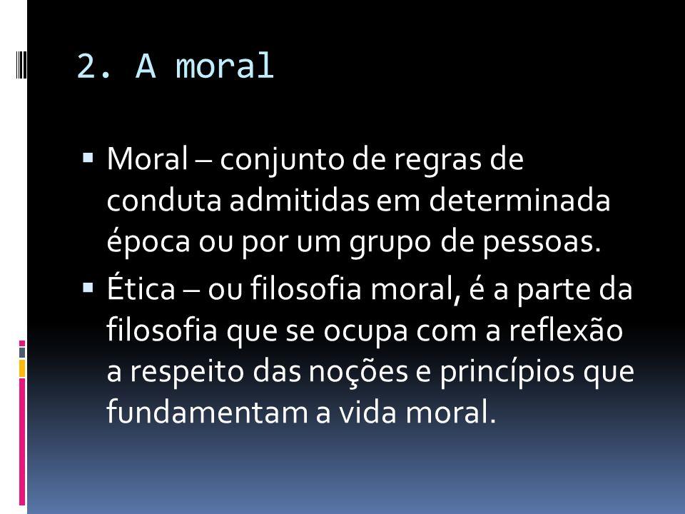 2. A moral Moral – conjunto de regras de conduta admitidas em determinada época ou por um grupo de pessoas. Ética – ou filosofia moral, é a parte da f