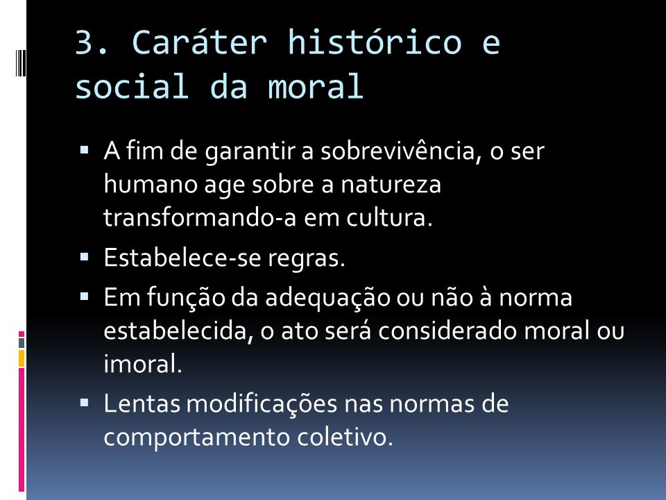 3. Caráter histórico e social da moral A fim de garantir a sobrevivência, o ser humano age sobre a natureza transformando-a em cultura. Estabelece-se