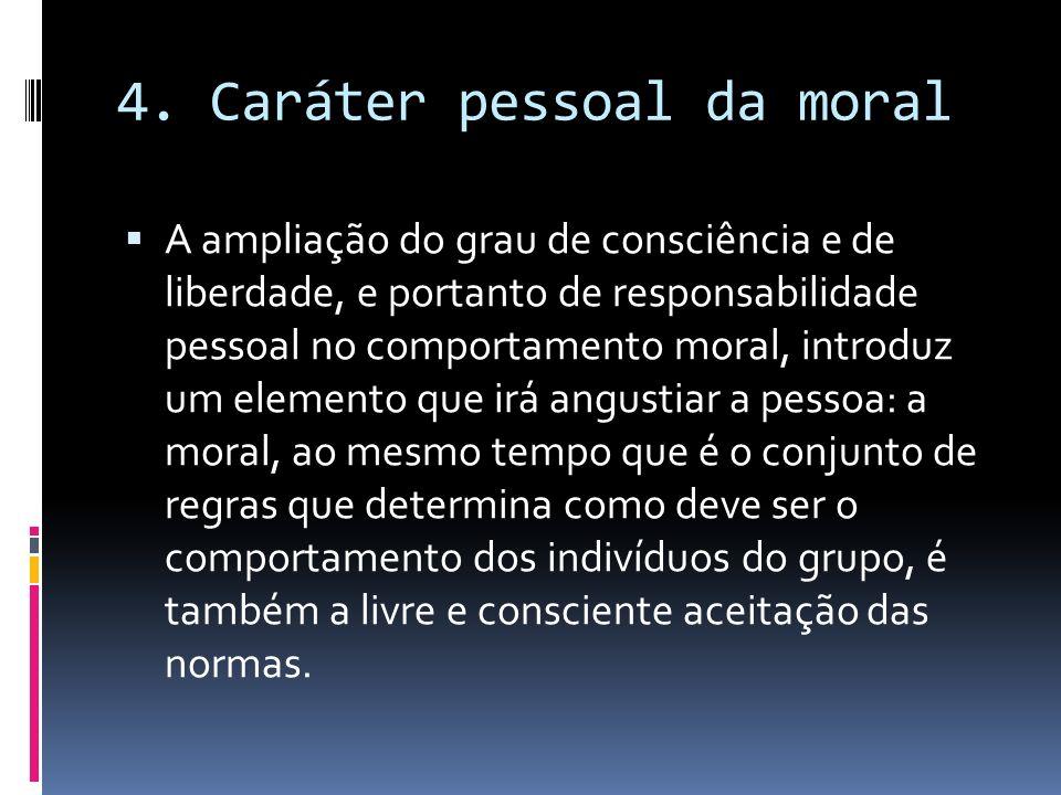 4. Caráter pessoal da moral A ampliação do grau de consciência e de liberdade, e portanto de responsabilidade pessoal no comportamento moral, introduz