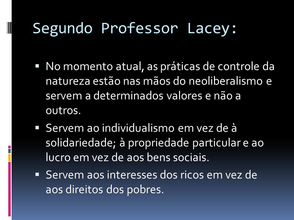 Segundo Professor Lacey: No momento atual, as práticas de controle da natureza estão nas mãos do neoliberalismo e servem a determinados valores e não