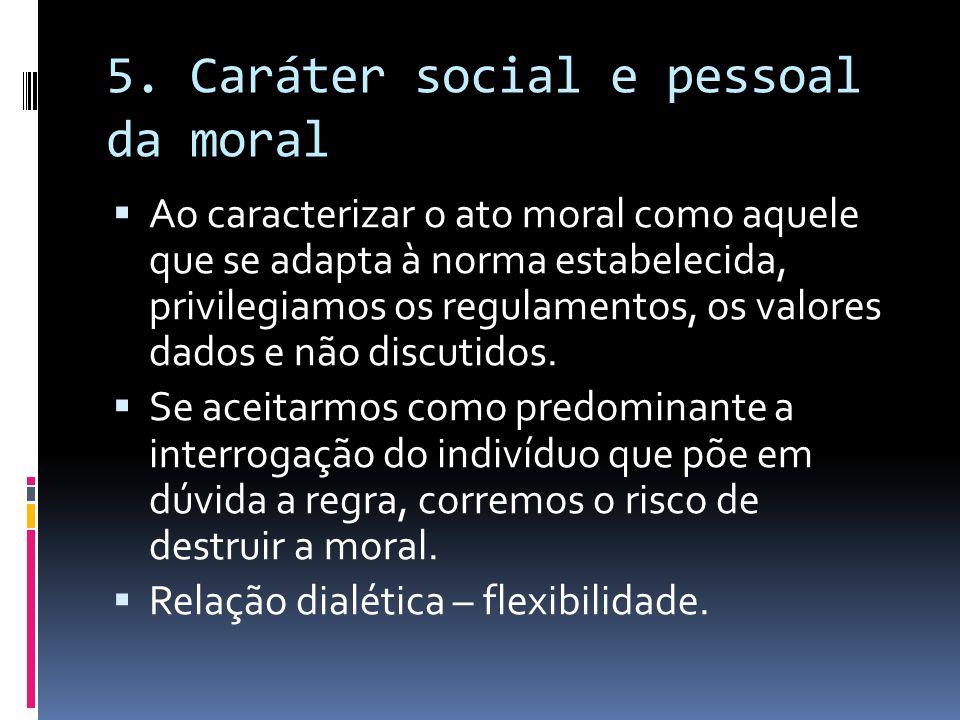 5. Caráter social e pessoal da moral Ao caracterizar o ato moral como aquele que se adapta à norma estabelecida, privilegiamos os regulamentos, os val