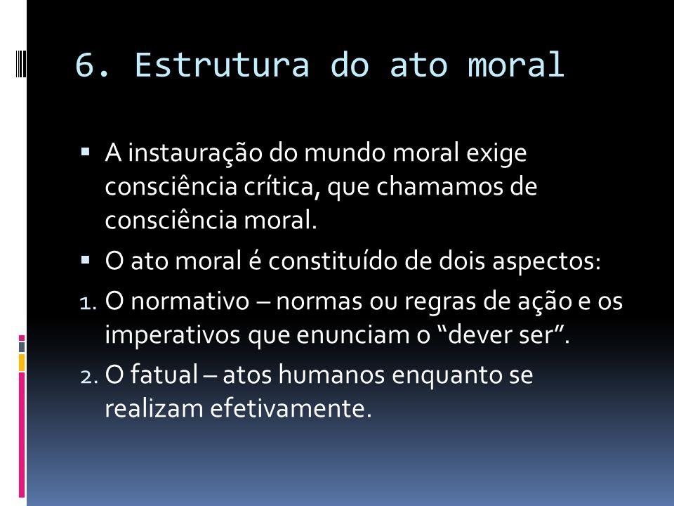6. Estrutura do ato moral A instauração do mundo moral exige consciência crítica, que chamamos de consciência moral. O ato moral é constituído de dois
