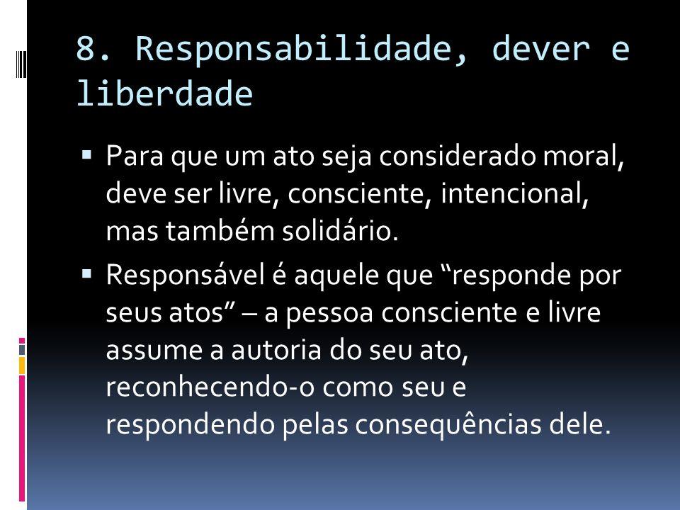 8. Responsabilidade, dever e liberdade Para que um ato seja considerado moral, deve ser livre, consciente, intencional, mas também solidário. Responsá