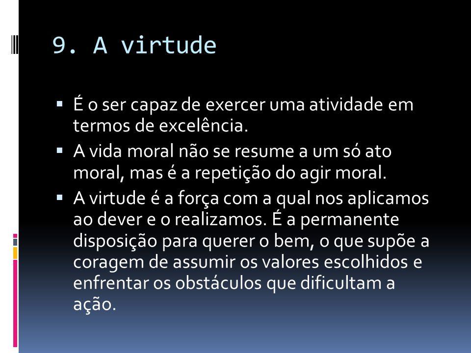 9. A virtude É o ser capaz de exercer uma atividade em termos de excelência. A vida moral não se resume a um só ato moral, mas é a repetição do agir m