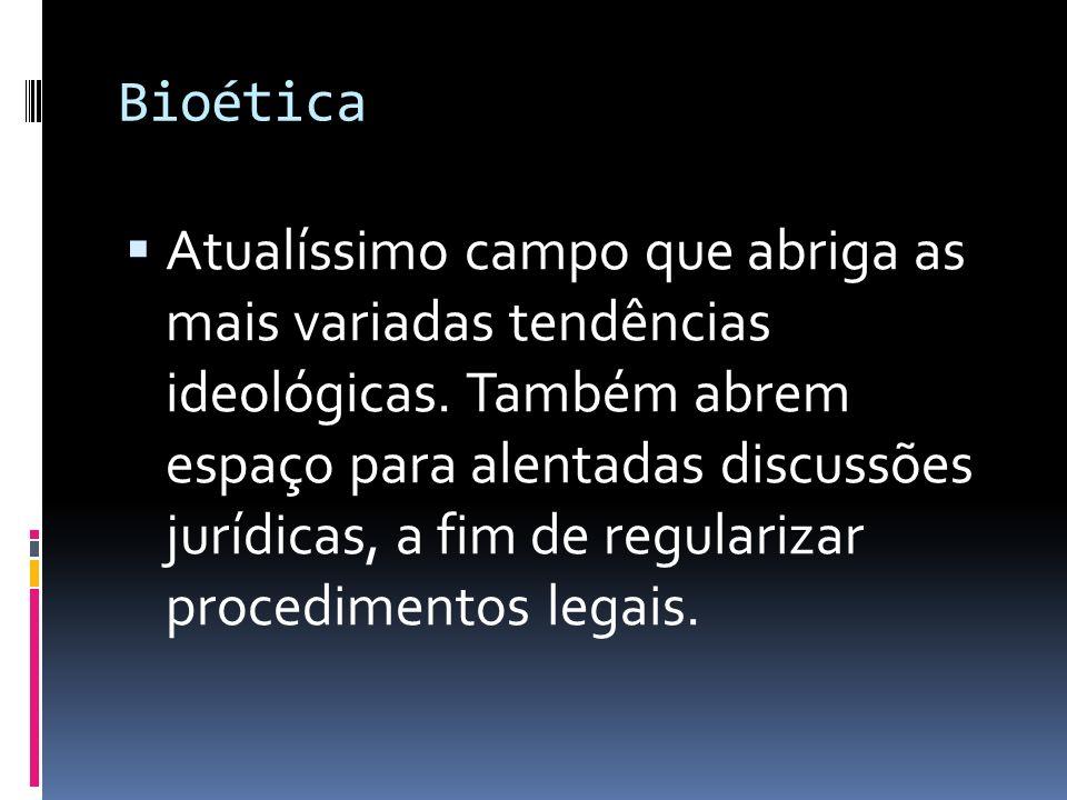 Bioética Atualíssimo campo que abriga as mais variadas tendências ideológicas. Também abrem espaço para alentadas discussões jurídicas, a fim de regul